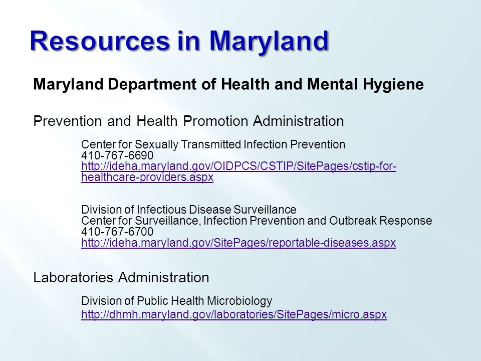 Maryland Department of Health and Mental Hygiene Prevention and Health Promotion Administration Center for Sexually Transmitted Infection Prevention 410-767-6690 http://ideha.maryland.gov/OIDPCS/CSTIP/SitePages/cstip-for- healthcare-providers.aspx Division of Infectious Disease Surveillance Center for Surveillance, Infection Prevention and Outbreak Response 410-767-6700 http://ideha.maryland.gov/SitePages/reportable-diseases.aspx Laboratories Administration Division of Public Health Microbiology http://dhmh.maryland.gov/laboratories/SitePages/micro.aspx