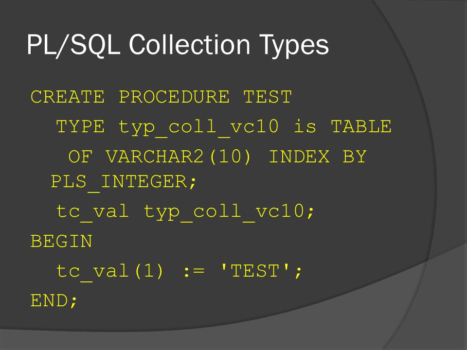 PL/SQL Collection Types CREATE PROCEDURE TEST TYPE typ_coll_vc10 is TABLE OF VARCHAR2(10) INDEX BY PLS_INTEGER; tc_val typ_coll_vc10; BEGIN tc_val(1) := TEST ; END;