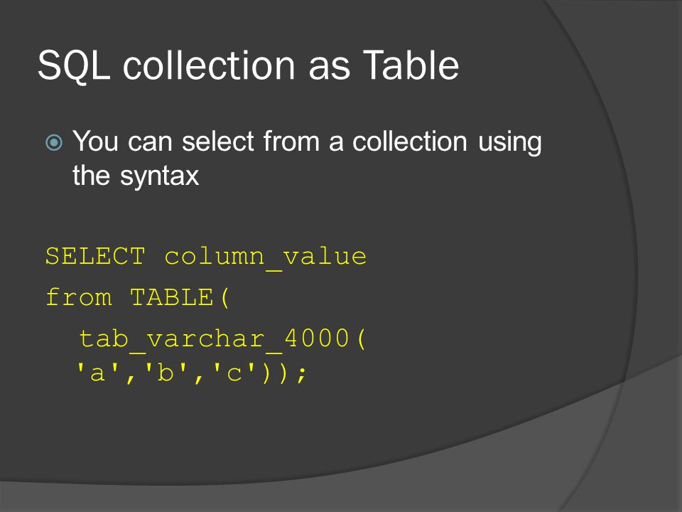 SQL collection as Table  You can select from a collection using the syntax SELECT column_value from TABLE( tab_varchar_4000( a , b , c ));