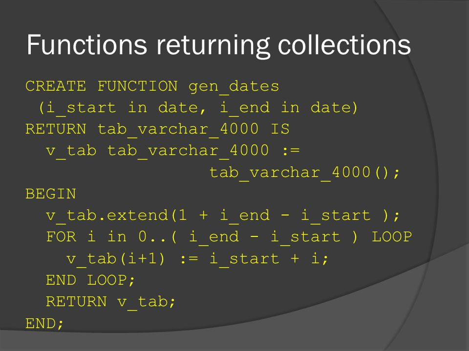 Functions returning collections CREATE FUNCTION gen_dates (i_start in date, i_end in date) RETURN tab_varchar_4000 IS v_tab tab_varchar_4000 := tab_varchar_4000(); BEGIN v_tab.extend(1 + i_end - i_start ); FOR i in 0..( i_end - i_start ) LOOP v_tab(i+1) := i_start + i; END LOOP; RETURN v_tab; END;