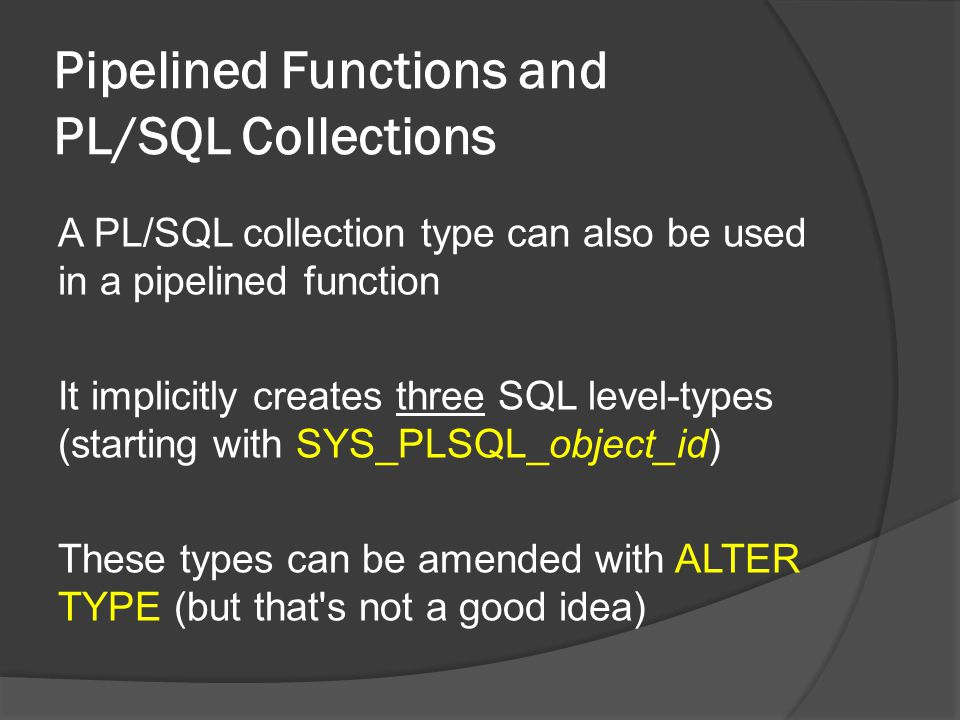 Pipelined Functions and PL/SQL Collections A PL/SQL collection type can also be used in a pipelined function It implicitly creates three SQL level-types (starting with SYS_PLSQL_object_id) These types can be amended with ALTER TYPE (but that s not a good idea)