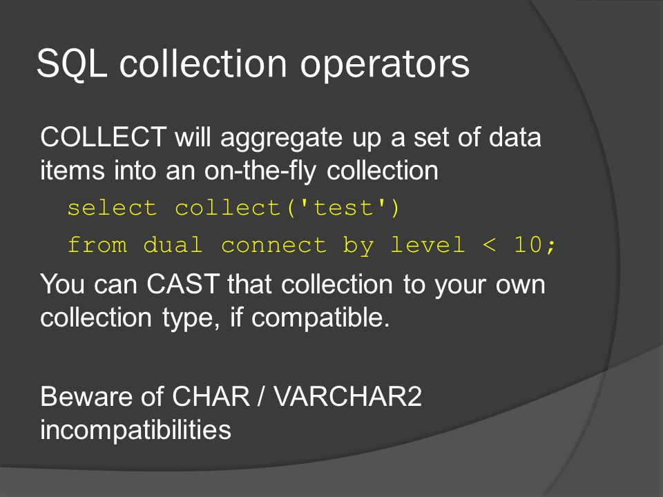 SQL collection operators COLLECT will aggregate up a set of data items into an on-the-fly collection select collect( test ) from dual connect by level < 10; You can CAST that collection to your own collection type, if compatible.