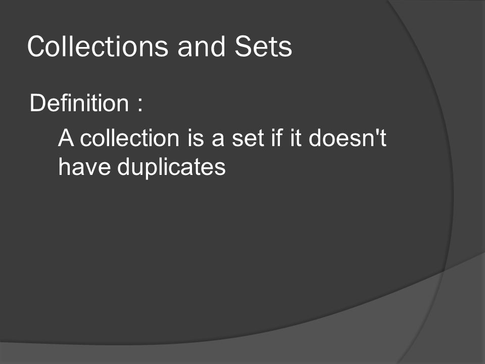 Collections and Sets Definition : A collection is a set if it doesn t have duplicates