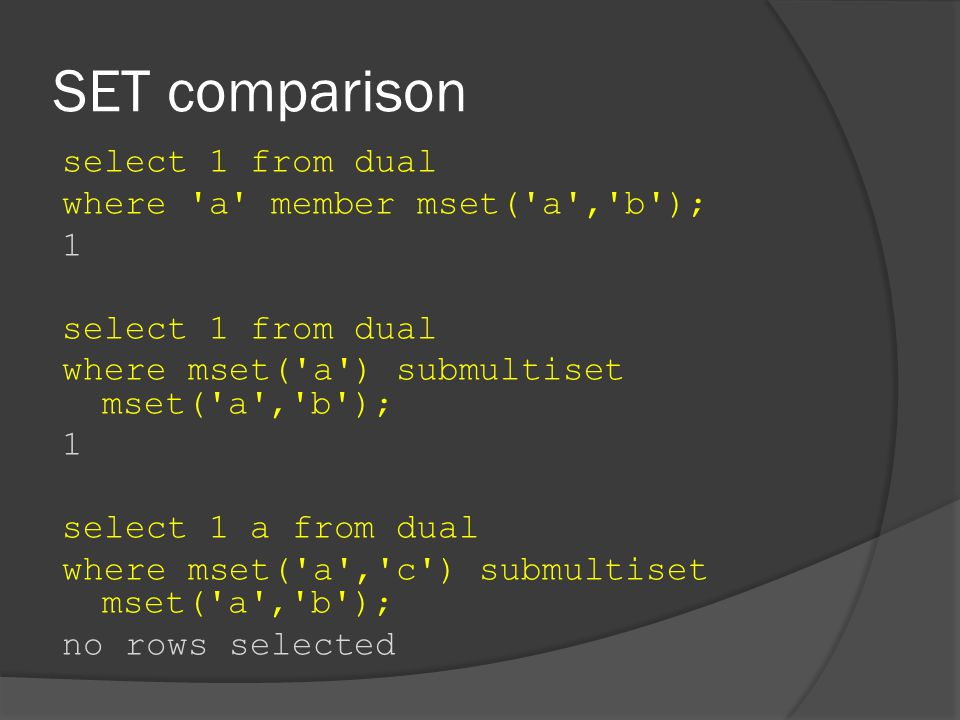 SET comparison select 1 from dual where a member mset( a , b ); 1 select 1 from dual where mset( a ) submultiset mset( a , b ); 1 select 1 a from dual where mset( a , c ) submultiset mset( a , b ); no rows selected