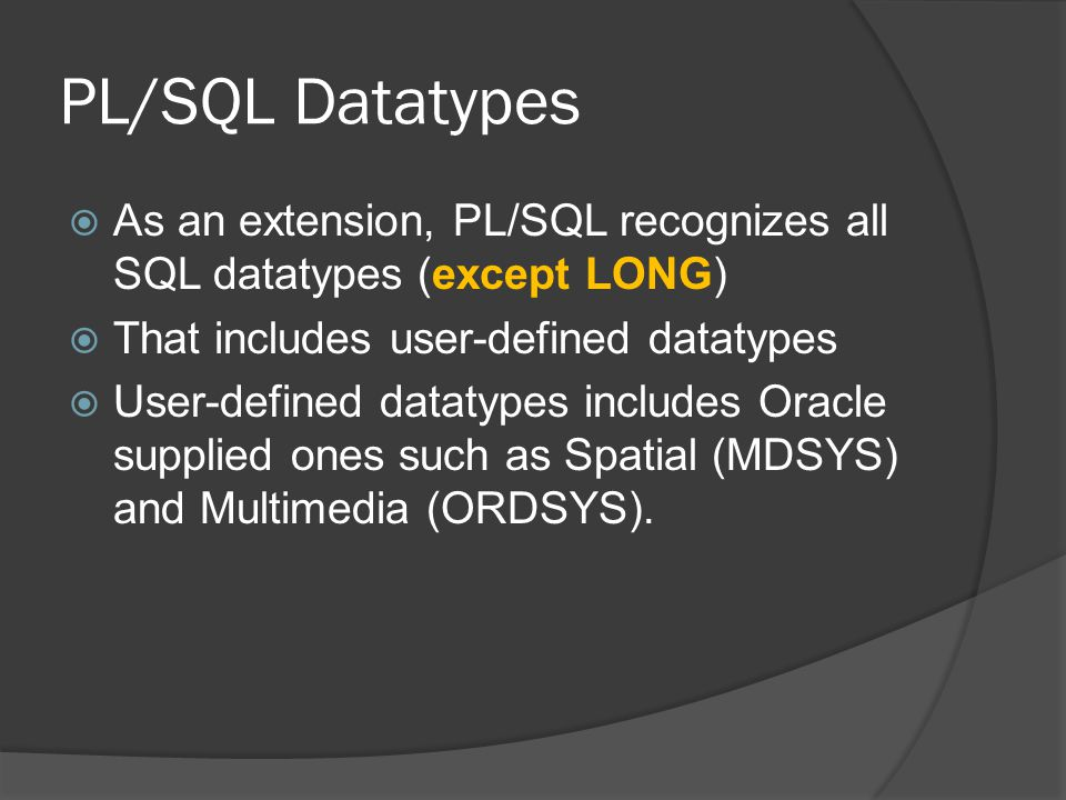 PL/SQL Datatypes  As an extension, PL/SQL recognizes all SQL datatypes (except LONG)  That includes user-defined datatypes  User-defined datatypes includes Oracle supplied ones such as Spatial (MDSYS) and Multimedia (ORDSYS).