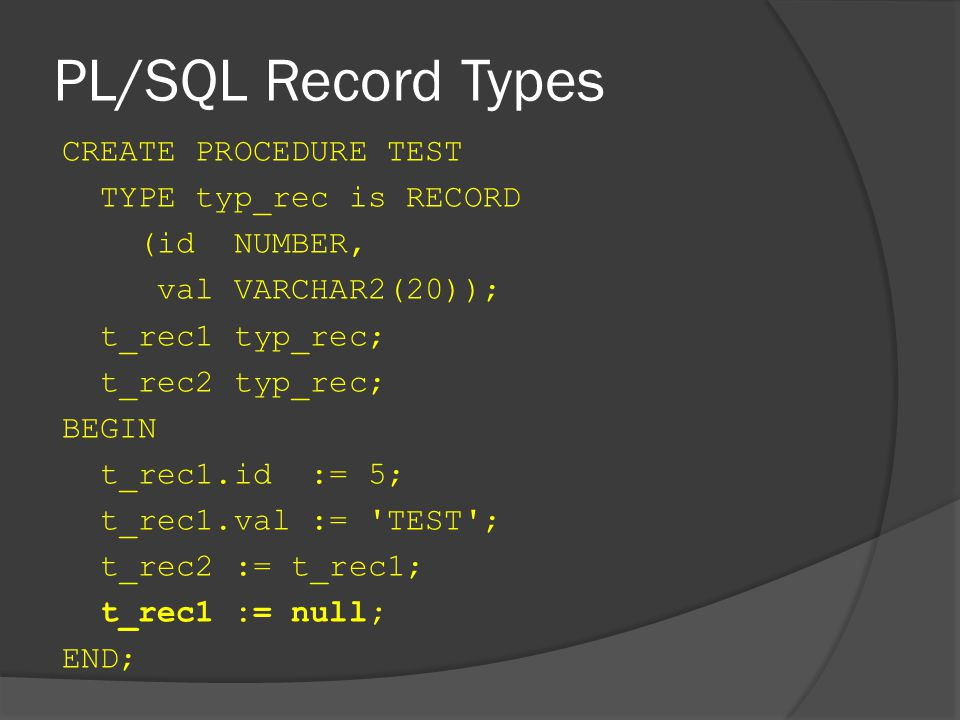 PL/SQL Record Types CREATE PROCEDURE TEST TYPE typ_rec is RECORD (id NUMBER, val VARCHAR2(20)); t_rec1 typ_rec; t_rec2 typ_rec; BEGIN t_rec1.id := 5; t_rec1.val := TEST ; t_rec2 := t_rec1; t_rec1 := null; END;