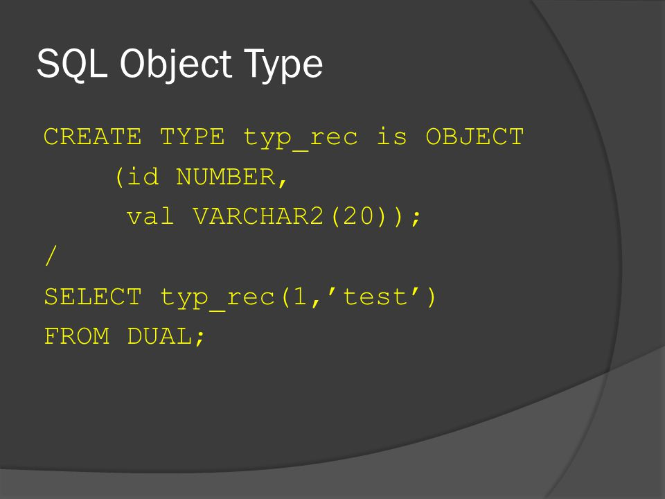 SQL Object Type CREATE TYPE typ_rec is OBJECT (id NUMBER, val VARCHAR2(20)); / SELECT typ_rec(1,'test') FROM DUAL;