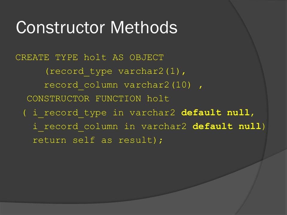 Constructor Methods CREATE TYPE holt AS OBJECT (record_type varchar2(1), record_column varchar2(10), CONSTRUCTOR FUNCTION holt ( i_record_type in varchar2 default null, i_record_column in varchar2 default null) return self as result);