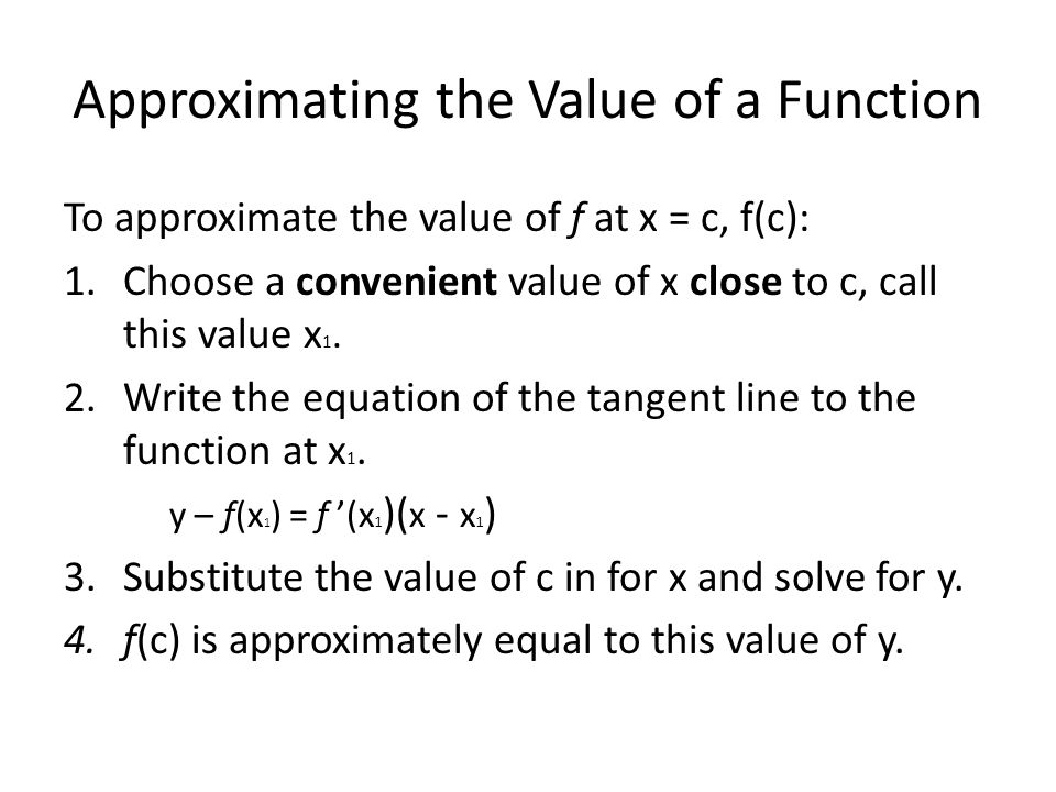 Approximating the Value of a Function To approximate the value of f at x = c, f(c): 1.Choose a convenient value of x close to c, call this value x 1.