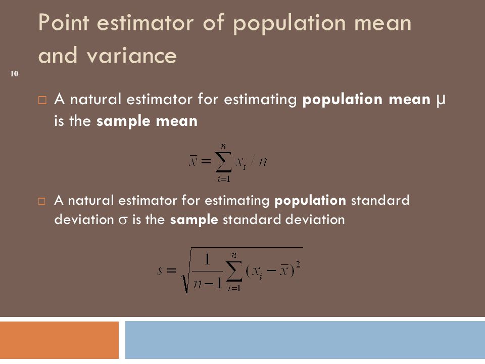 Point estimator of population mean and variance  A natural estimator for estimating population mean µ is the sample mean  A natural estimator for estimating population standard deviation  is the sample standard deviation 10