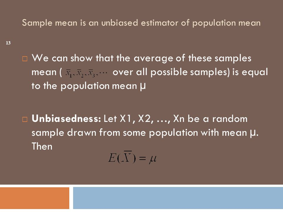 Sample mean is an unbiased estimator of population mean  We can show that the average of these samples mean ( over all possible samples) is equal to the population mean µ  Unbiasedness: Let X1, X2, …, Xn be a random sample drawn from some population with mean µ.