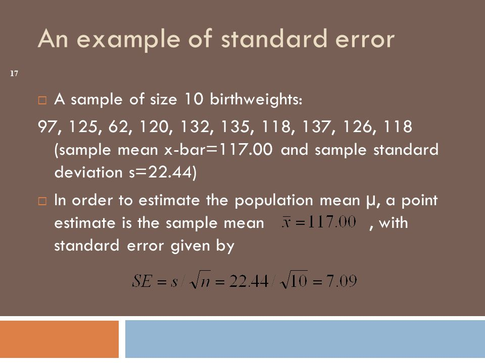 An example of standard error  A sample of size 10 birthweights: 97, 125, 62, 120, 132, 135, 118, 137, 126, 118 (sample mean x-bar=117.00 and sample standard deviation s=22.44)  In order to estimate the population mean µ, a point estimate is the sample mean, with standard error given by 17