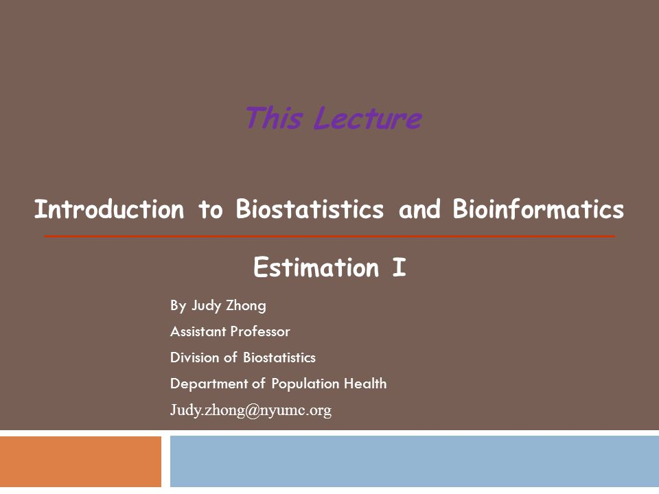 Introduction to Biostatistics and Bioinformatics Estimation I This Lecture By Judy Zhong Assistant Professor Division of Biostatistics Department of Population Health Judy.zhong@nyumc.org