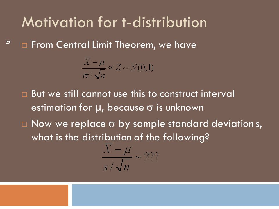 Motivation for t-distribution  From Central Limit Theorem, we have  But we still cannot use this to construct interval estimation for µ, because  is unknown  Now we replace  by sample standard deviation s, what is the distribution of the following.