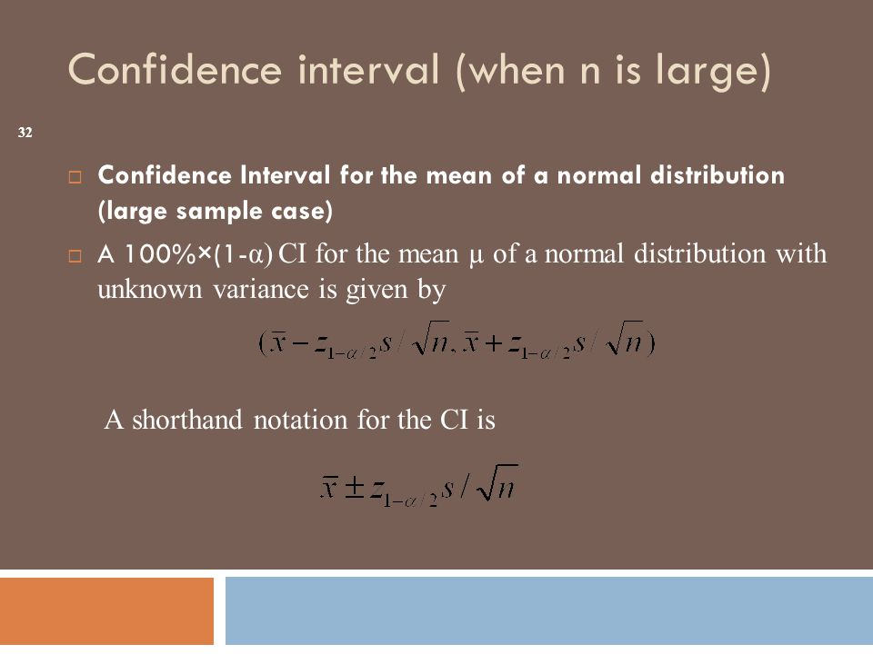 Confidence interval (when n is large)  Confidence Interval for the mean of a normal distribution (large sample case)  A 100%×(1- α) CI for the mean µ of a normal distribution with unknown variance is given by A shorthand notation for the CI is 32
