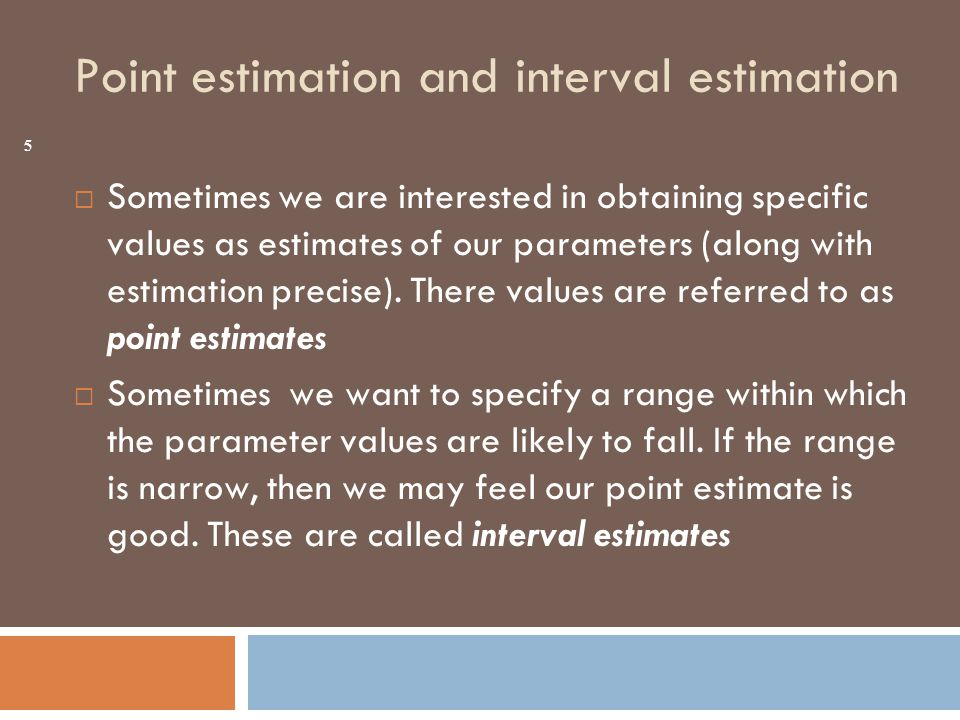 Point estimation and interval estimation  Sometimes we are interested in obtaining specific values as estimates of our parameters (along with estimation precise).