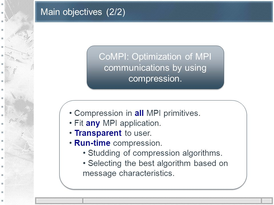 Main objectives (2/2) CoMPI: Optimization of MPI communications by using compression. Compression in all MPI primitives. Fit any MPI application. Tran