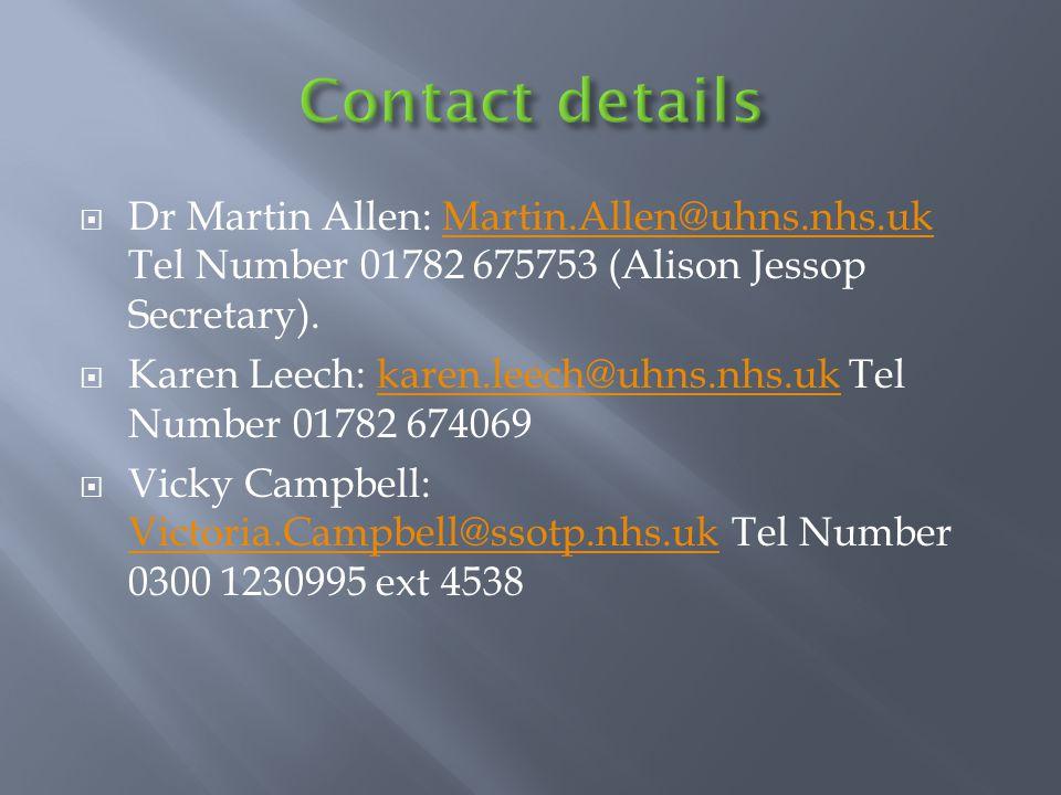  Dr Martin Allen: Martin.Allen@uhns.nhs.uk Tel Number 01782 675753 (Alison Jessop Secretary).Martin.Allen@uhns.nhs.uk  Karen Leech: karen.leech@uhns.nhs.uk Tel Number 01782 674069karen.leech@uhns.nhs.uk  Vicky Campbell: Victoria.Campbell@ssotp.nhs.uk Tel Number 0300 1230995 ext 4538 Victoria.Campbell@ssotp.nhs.uk