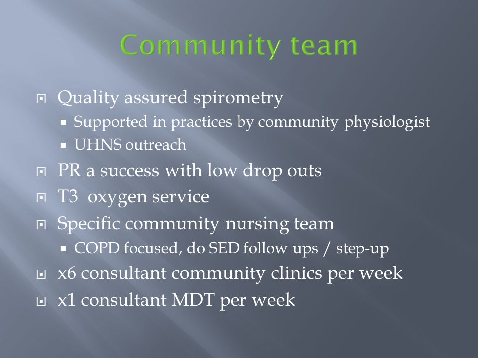  Quality assured spirometry  Supported in practices by community physiologist  UHNS outreach  PR a success with low drop outs  T3 oxygen service  Specific community nursing team  COPD focused, do SED follow ups / step-up  x6 consultant community clinics per week  x1 consultant MDT per week
