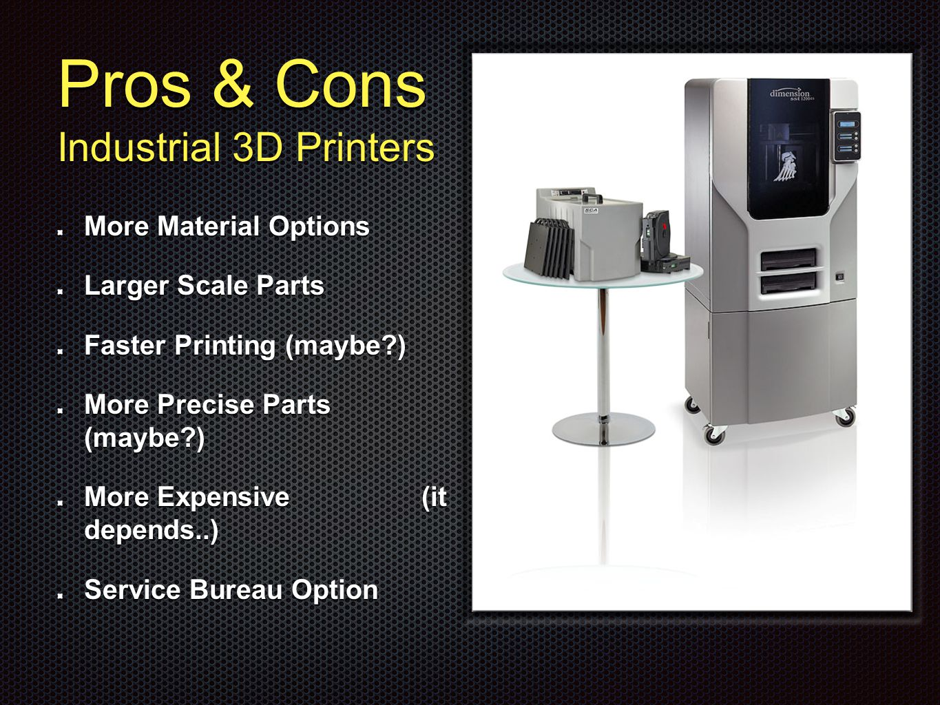 Pros & Cons Industrial 3D Printers More Material Options Larger Scale Parts Faster Printing (maybe ) More Precise Parts (maybe ) More Expensive (it depends..) Service Bureau Option