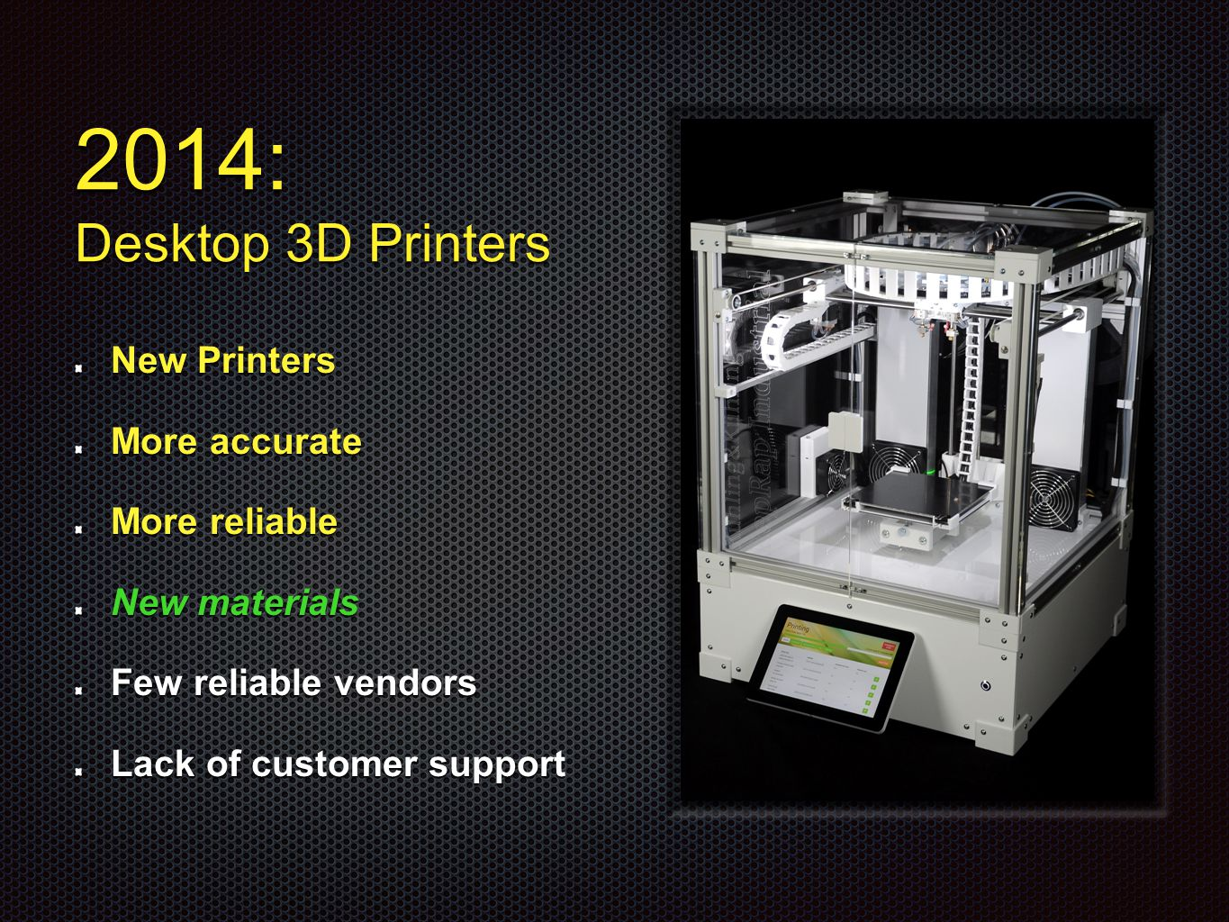 2014: Desktop 3D Printers New Printers More accurate More reliable New materials Few reliable vendors Lack of customer support