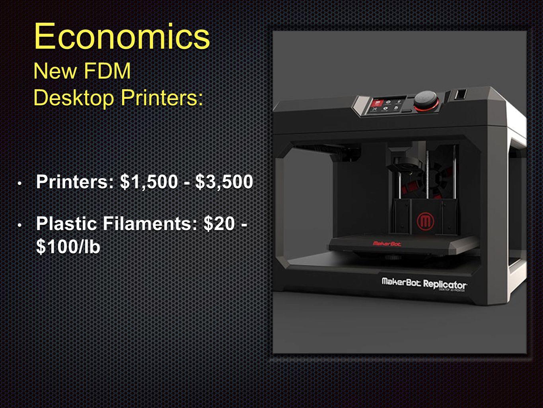 Economics New FDM Desktop Printers: Printers: $1,500 - $3,500 Printers: $1,500 - $3,500 Plastic Filaments: $20 - $100/lb Plastic Filaments: $20 - $100/lb