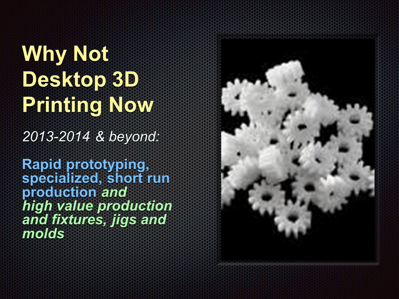 Why Not Desktop 3D Printing Now 2013-2014 & beyond: Rapid prototyping, specialized, short run production and high value production and fixtures, jigs and molds