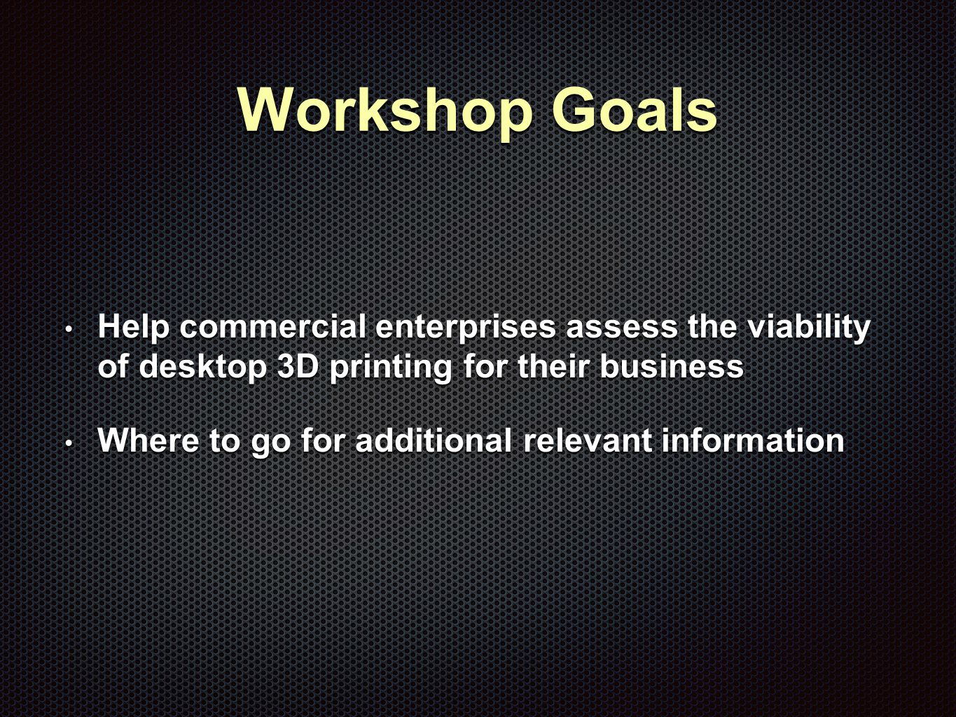 Workshop Goals Help commercial enterprises assess the viability of desktop 3D printing for their business Help commercial enterprises assess the viability of desktop 3D printing for their business Where to go for additional relevant information Where to go for additional relevant information
