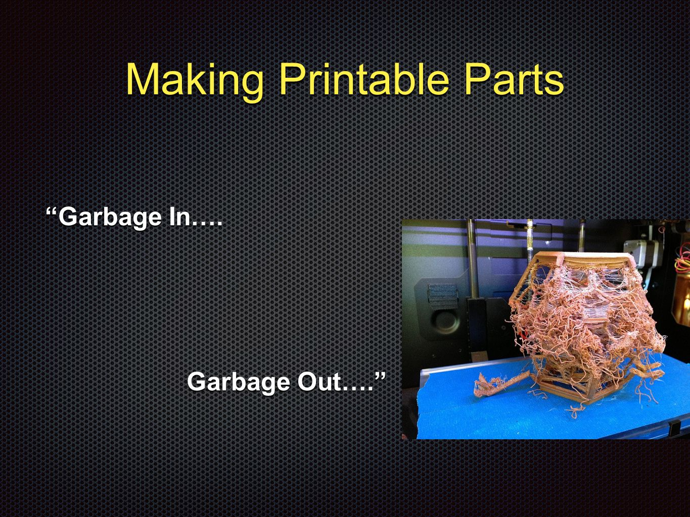 Making Printable Parts Garbage In…. Garbage In…. Garbage Out…. Garbage Out….