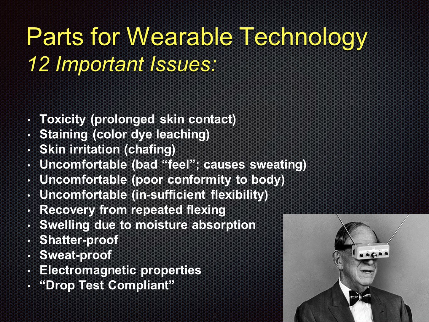 Parts for Wearable Technology 12 Important Issues: Toxicity (prolonged skin contact) Staining (color dye leaching) Skin irritation (chafing) Uncomfortable (bad feel ; causes sweating) Uncomfortable (poor conformity to body) Uncomfortable (in-sufficient flexibility) Recovery from repeated flexing Swelling due to moisture absorption Shatter-proof Sweat-proof Electromagnetic properties Drop Test Compliant