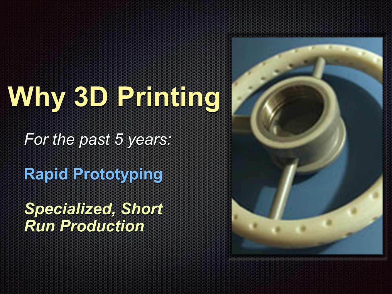 Why 3D Printing Now 2013-2014 & beyond: Rapid Prototyping, specialized, Short Run Production and high value production and fixtures, jigs & molds