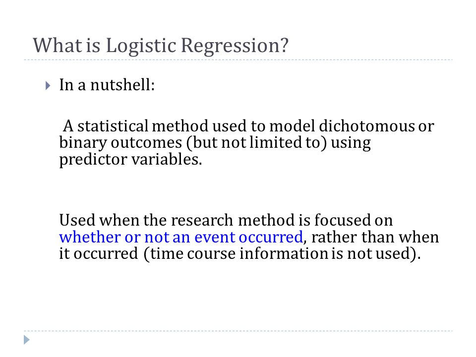 What is Logistic Regression?  In a nutshell: A statistical method used to model dichotomous or binary outcomes (but not limited to) using predictor v