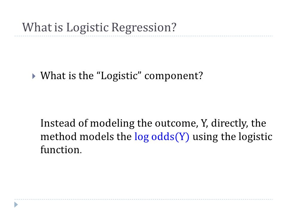 """What is Logistic Regression?  What is the """"Logistic"""" component? Instead of modeling the outcome, Y, directly, the method models the log odds(Y) using"""