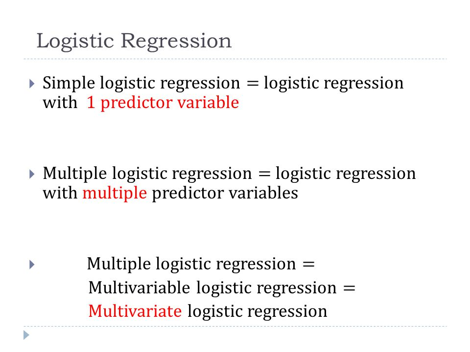 Logistic Regression  Simple logistic regression = logistic regression with 1 predictor variable  Multiple logistic regression = logistic regression