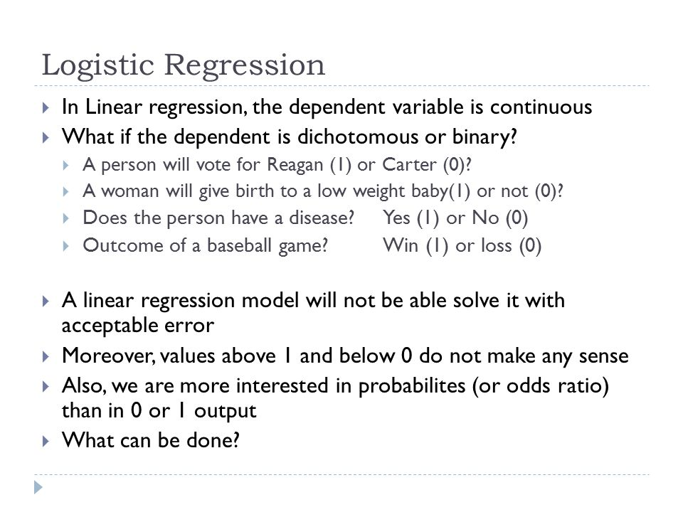 Logistic Regression  In Linear regression, the dependent variable is continuous  What if the dependent is dichotomous or binary?  A person will vot