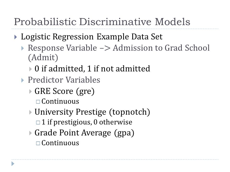 Probabilistic Discriminative Models  Logistic Regression Example Data Set  Response Variable –> Admission to Grad School (Admit)  0 if admitted, 1