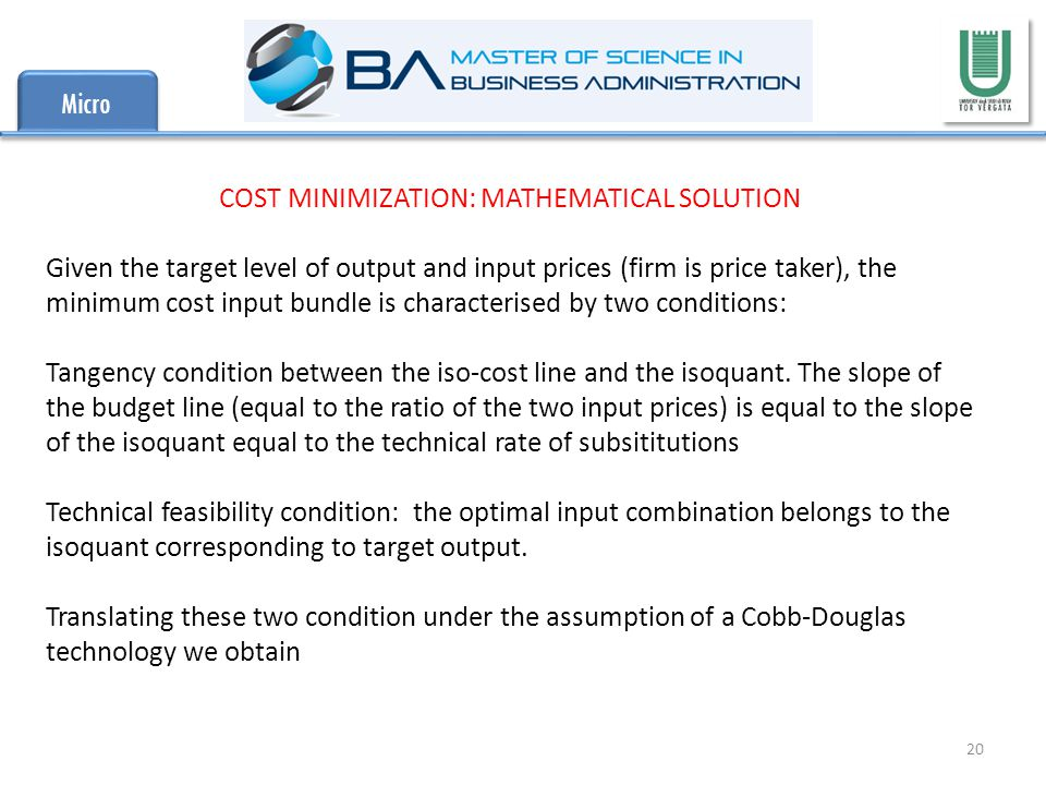 Micro 20 COST MINIMIZATION: MATHEMATICAL SOLUTION Given the target level of output and input prices (firm is price taker), the minimum cost input bundle is characterised by two conditions: Tangency condition between the iso-cost line and the isoquant.