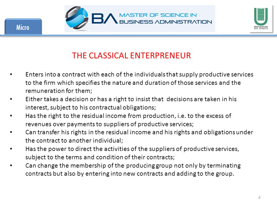 Micro 4 THE CLASSICAL ENTERPRENEUR Enters into a contract with each of the individuals that supply productive services to the firm which specifies the nature and duration of those services and the remuneration for them; Either takes a decision or has a right to insist that decisions are taken in his interest, subject to his contractual obligations; Has the right to the residual income from production, i.e.