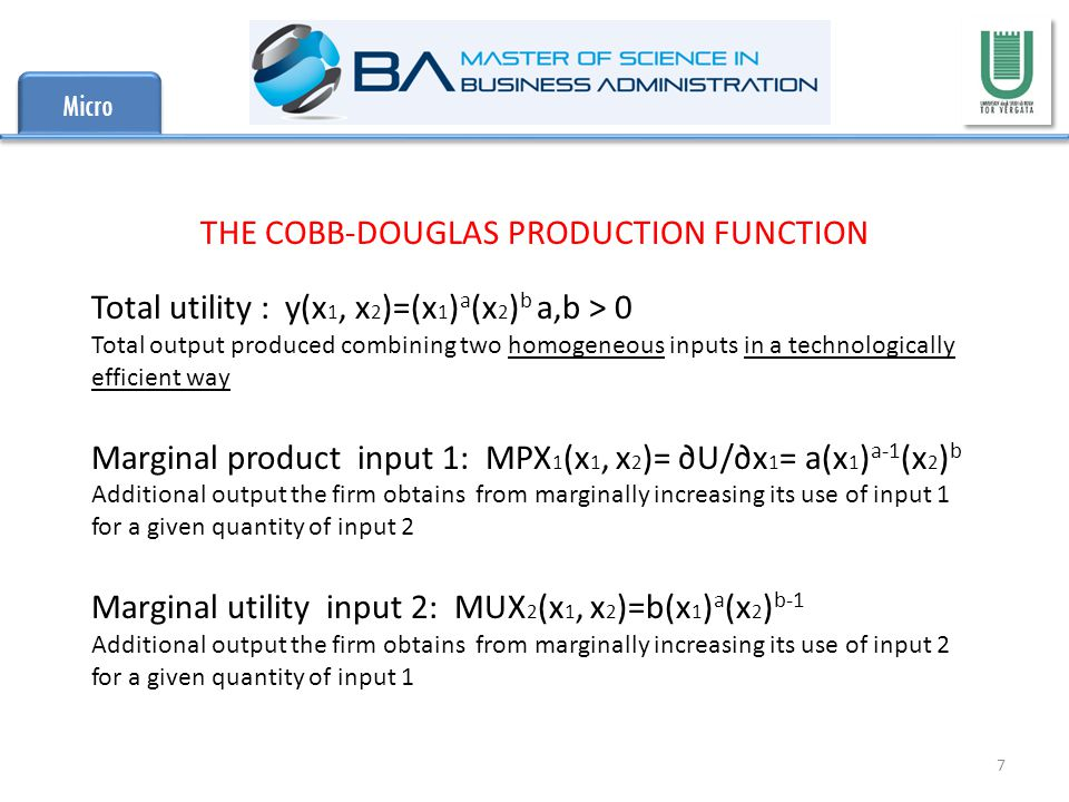 Micro 7 THE COBB-DOUGLAS PRODUCTION FUNCTION Total utility : y(x 1, x 2 )=(x 1 ) a (x 2 ) b a,b > 0 Total output produced combining two homogeneous inputs in a technologically efficient way Marginal product input 1: MPX 1 (x 1, x 2 )= ∂U/∂x 1 = a(x 1 ) a-1 (x 2 ) b Additional output the firm obtains from marginally increasing its use of input 1 for a given quantity of input 2 Marginal utility input 2: MUX 2 (x 1, x 2 )=b(x 1 ) a (x 2 ) b-1 Additional output the firm obtains from marginally increasing its use of input 2 for a given quantity of input 1