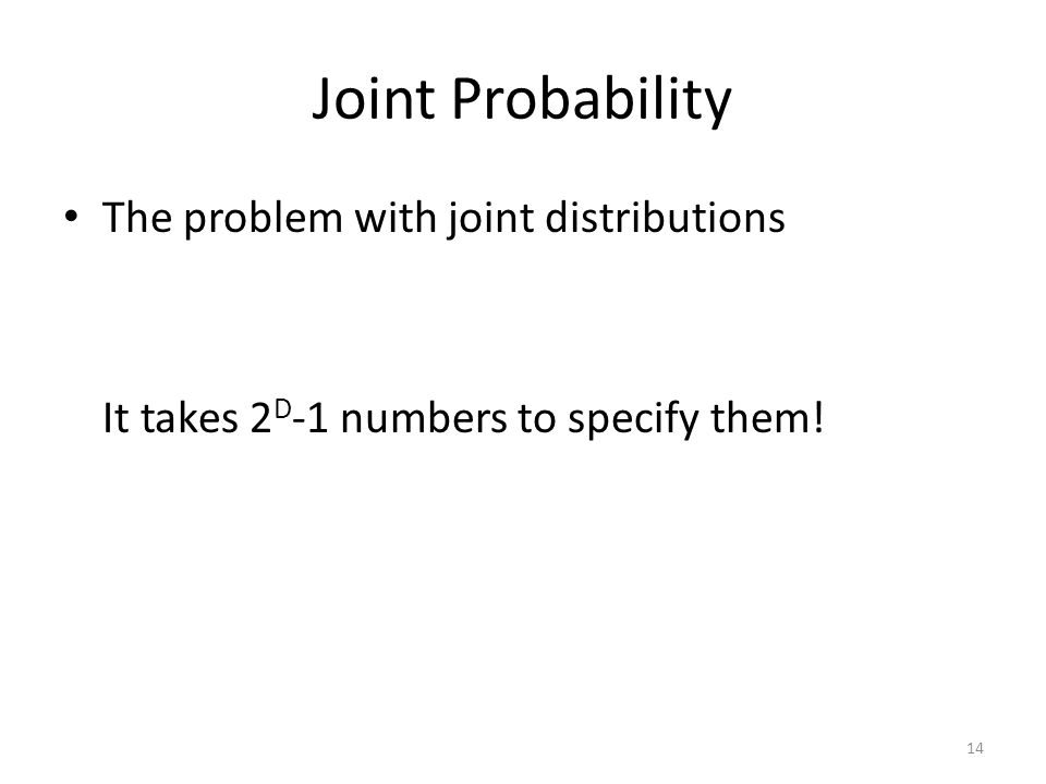 Joint Probability The problem with joint distributions It takes 2 D -1 numbers to specify them! 14