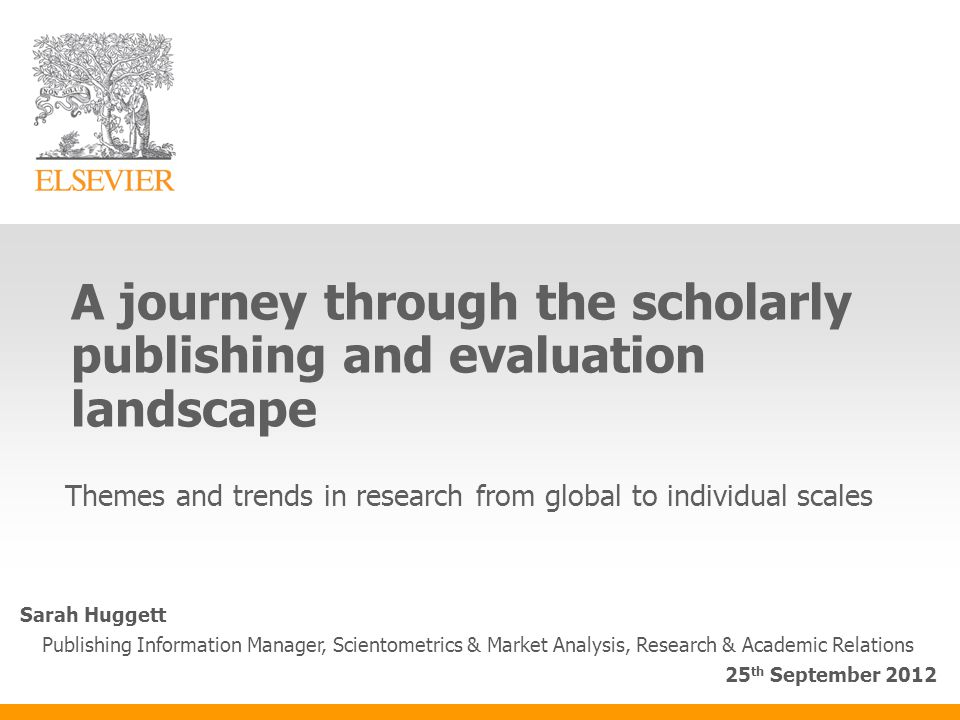 A journey through the scholarly publishing and evaluation landscape Themes and trends in research from global to individual scales Sarah Huggett Publishing Information Manager, Scientometrics & Market Analysis, Research & Academic Relations 25 th September 2012
