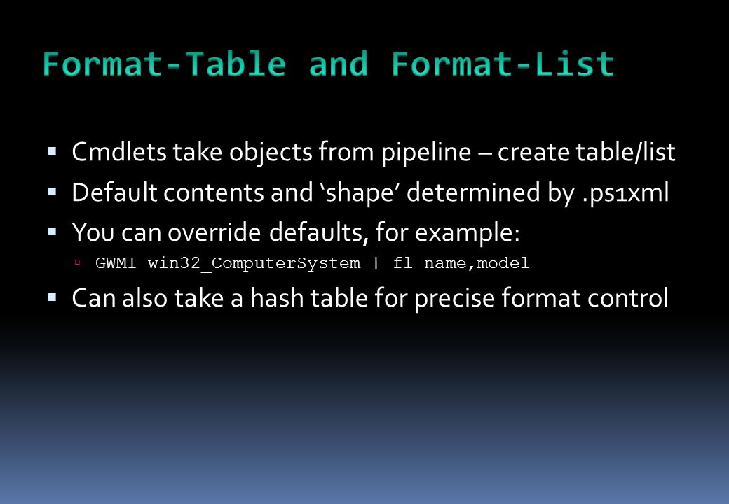 Cmdlets take objects from pipeline – create table/list  Default contents and 'shape' determined by.ps1xml  You can override defaults, for example: