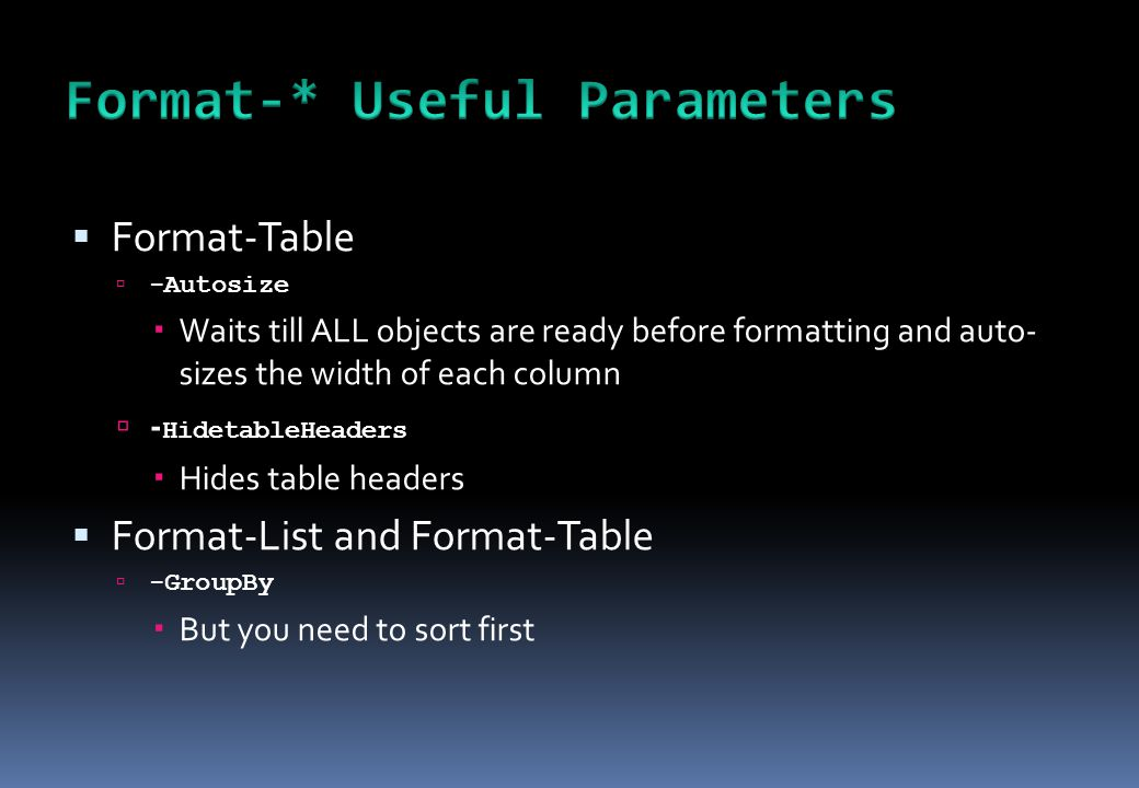  Format-Table  -Autosize  Waits till ALL objects are ready before formatting and auto- sizes the width of each column  - HidetableHeaders  Hides