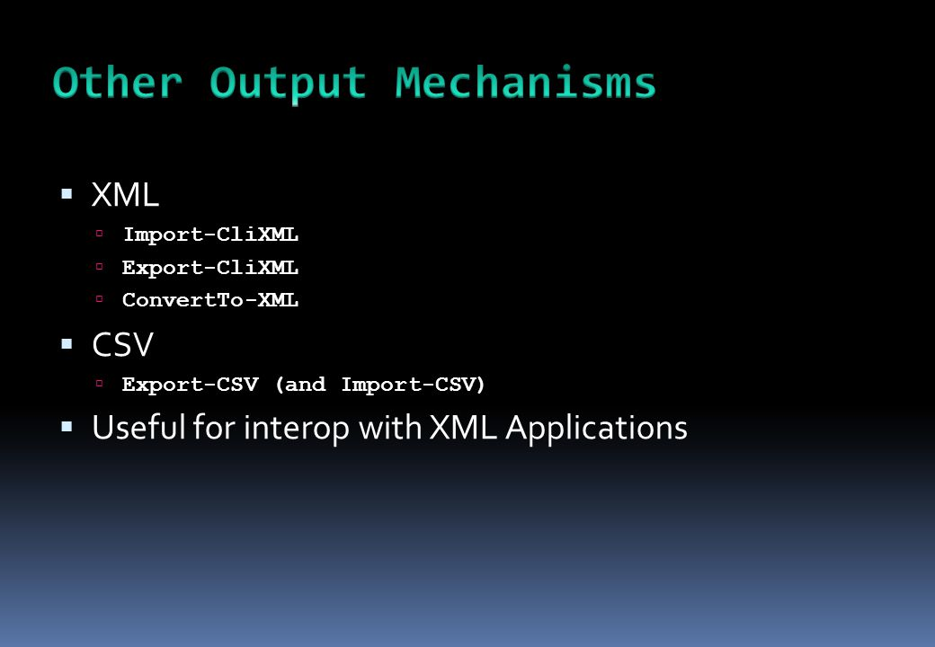  XML  Import-CliXML  Export-CliXML  ConvertTo-XML  CSV  Export-CSV (and Import-CSV)  Useful for interop with XML Applications
