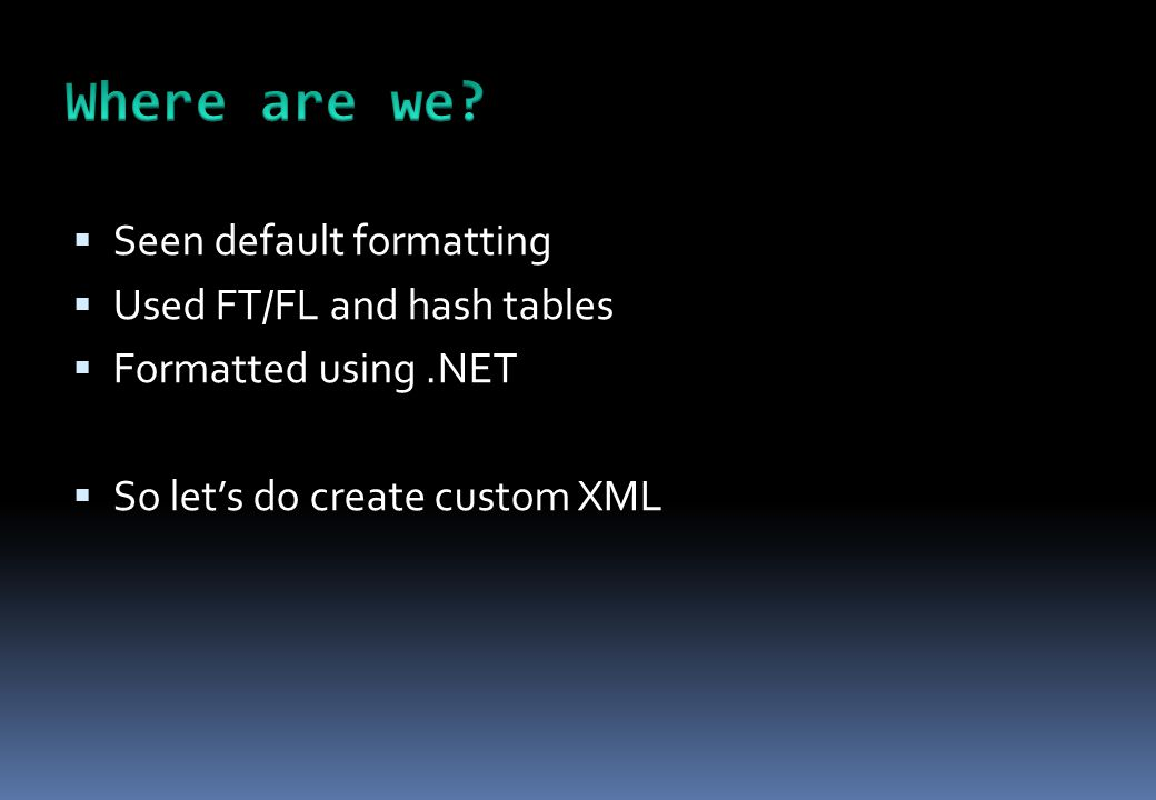  Seen default formatting  Used FT/FL and hash tables  Formatted using.NET  So let's do create custom XML