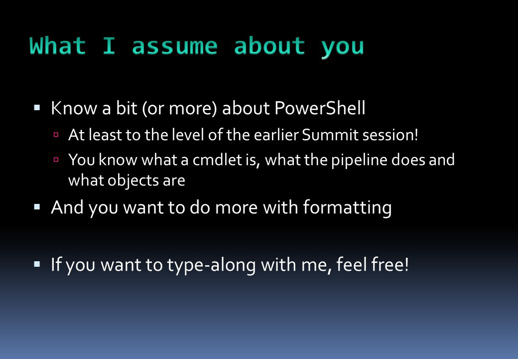  Know a bit (or more) about PowerShell  At least to the level of the earlier Summit session!  You know what a cmdlet is, what the pipeline does and