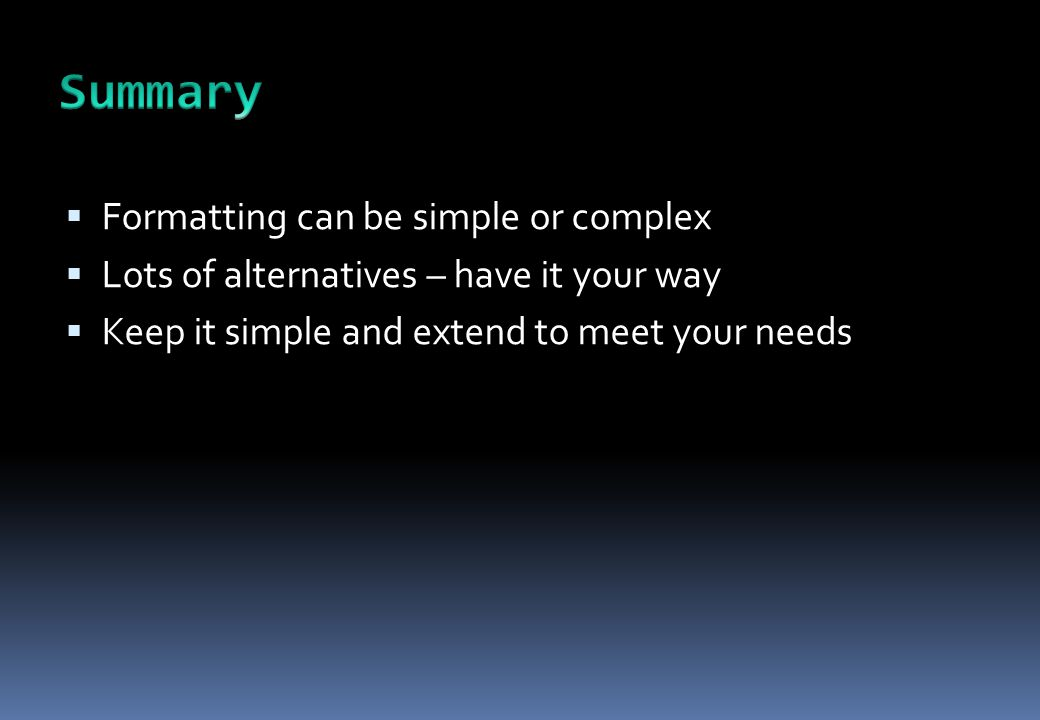  Formatting can be simple or complex  Lots of alternatives – have it your way  Keep it simple and extend to meet your needs