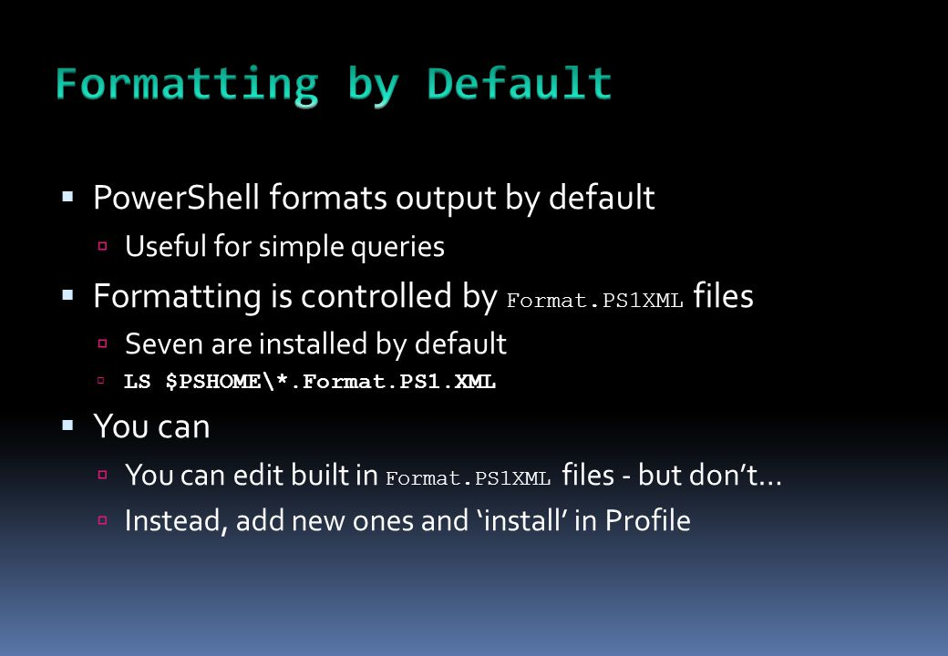  PowerShell formats output by default  Useful for simple queries  Formatting is controlled by Format.PS1XML files  Seven are installed by default