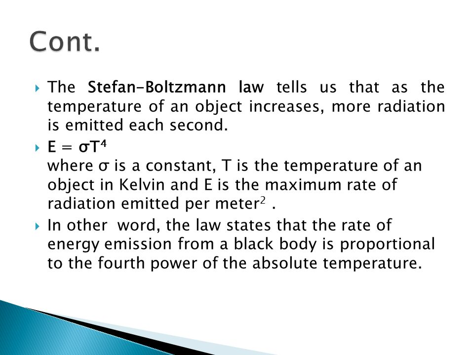  The Stefan-Boltzmann law tells us that as the temperature of an object increases, more radiation is emitted each second.  E = σT 4 where σ is a con