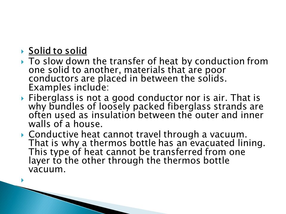  Solid to solid  To slow down the transfer of heat by conduction from one solid to another, materials that are poor conductors are placed in between